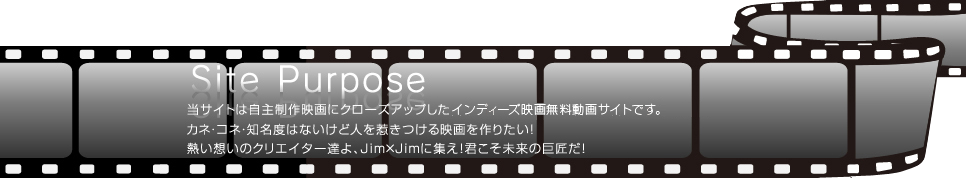 SIte Purpose 当サイトは自主制作映画にクローズアップした日本初のインディーズ映画無料動画サイトです。カネ・コネ・知名度はないけど人を惹きつける映画を作りたい!熱い想いのクリエイター達よ、Jim×Jimに集え!君こそ未来の巨匠だ!