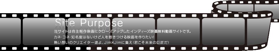 SIte Purpose Jim×Jim(ジムジム)は自主制作映画にクローズアップした日本初のインディーズ映画無料動画サイトです。カネ・コネ・知名度はないけど人を惹きつける映画を作りたい!熱い想いのクリエイター達よ、Jim×Jimに集え!君こそ未来の巨匠だ!